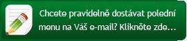 Chcete pravidelně dostávat polední menu na Váš e-mail? Klikněte zde...
